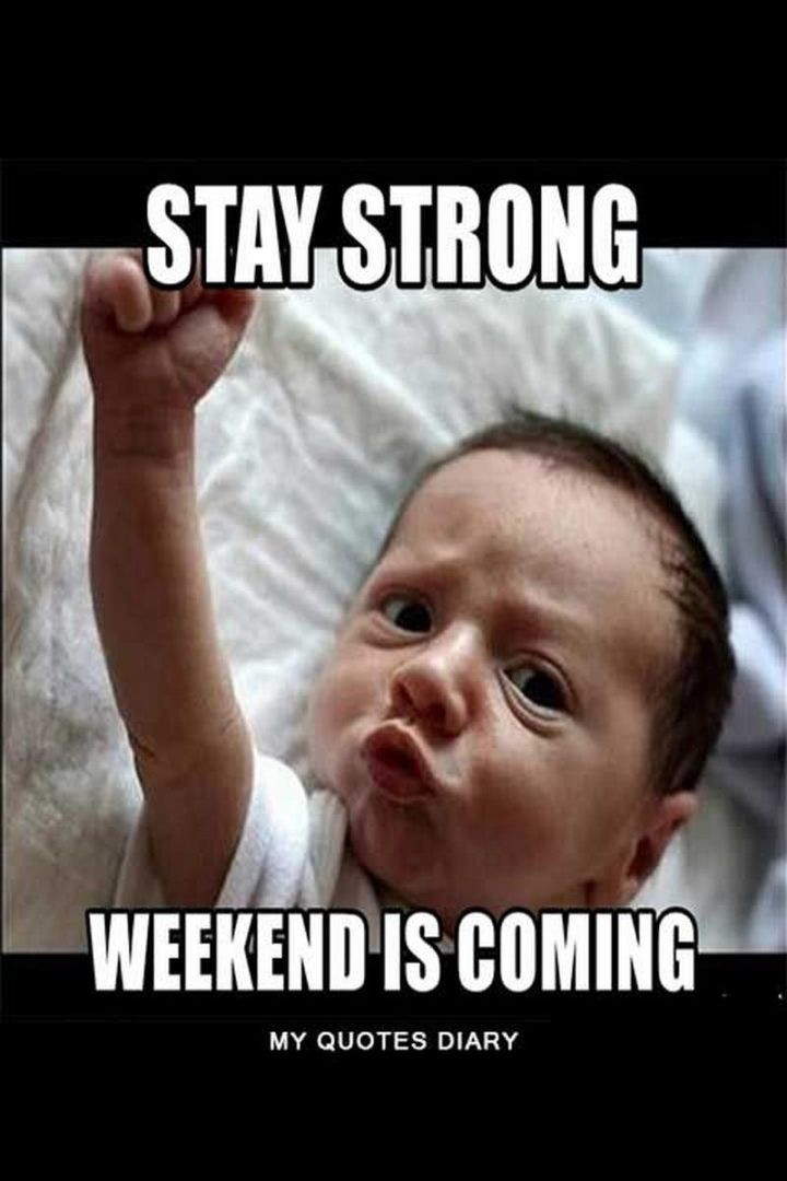 """""""Stay strong. Weekend is coming."""""""