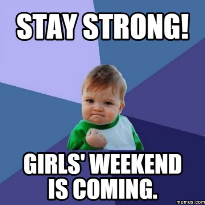 """""""Stay strong. Girls' weekend is coming."""""""
