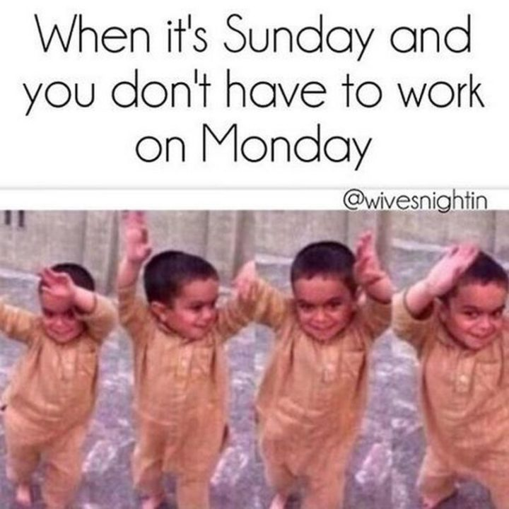 """""""When it's Sunday and you don't have to work on Monday."""""""