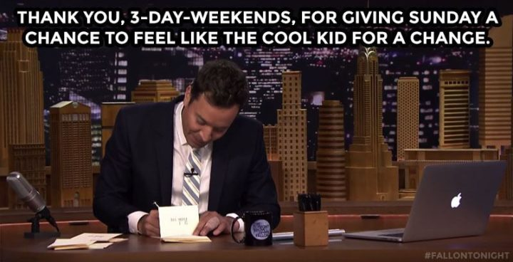 """""""Thank you, 3-day-weekends, for giving Sunday a chance to feel like the cool kid for a change."""""""