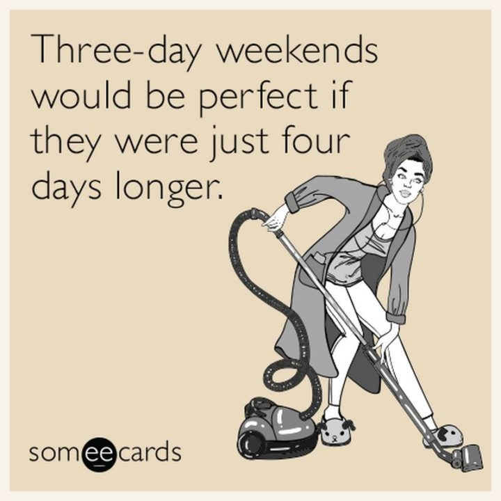 """""""Three-day weekends would be perfect if they were just four days longer."""""""
