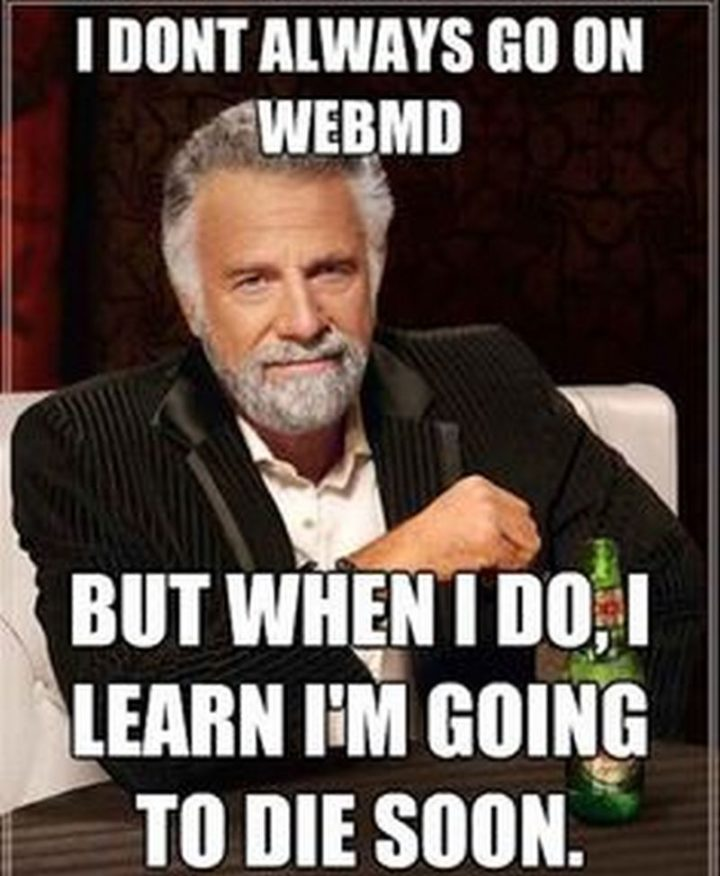 """67 Hypochondriac Memes - """"I don't always go on WebMD but when I do, I learn I'm going to die soon."""""""