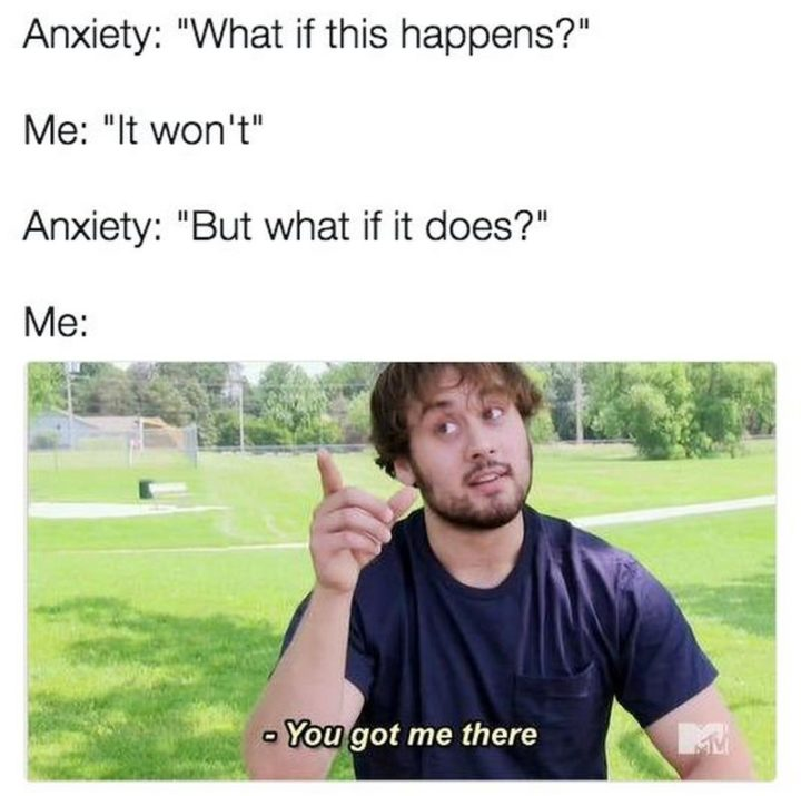 """67 Hypochondriac Memes - """"Anxiety: What if this happens? Me: It won't. Anxiety: But what if it does? Me: You got me there."""""""