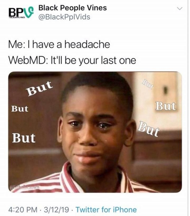 """67 Hypochondriac Memes - """"Me: I have a headache. WebMD: It'll be your last one. Me: But, but, but..."""""""