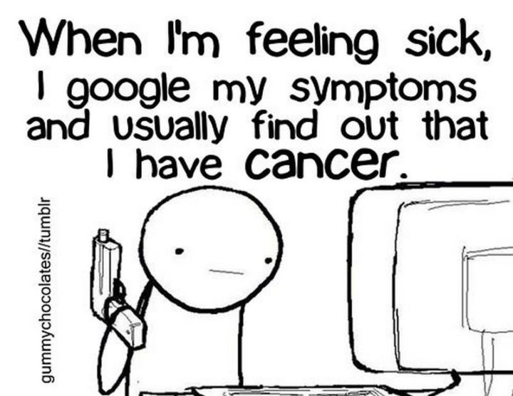 """67 Hypochondriac Memes - """"When I'm feeling sick, I Google my symptoms and usually find out that I have cancer."""""""