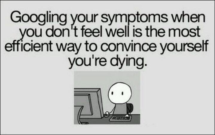 """""""Googling your symptoms when you don't feel well is the most efficient way to convince yourself you're dying."""""""
