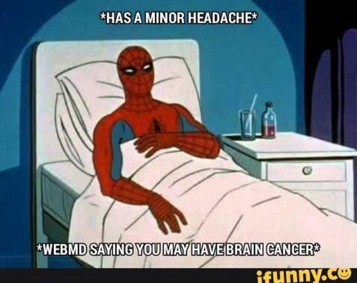 """""""*has a minor headache* WebMD saying you may have brain cancer."""""""