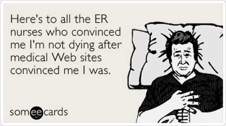 """""""Here's to all the ER nurses who convinced me I'm not dying after medical web sites convinced me I was."""""""