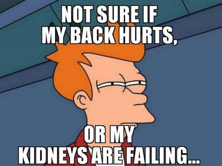 """""""Not sure if my back hurts or my kidneys are failing..."""""""