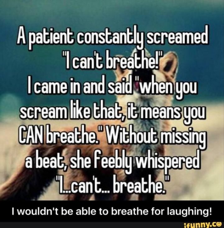 """""""A patient constantly screamed 'I can't breathe!' I came in and said 'When you scream like that, it means you CAN breathe.' Without missing a beat, she feebly whispered 'I...can't...breathe.'"""""""