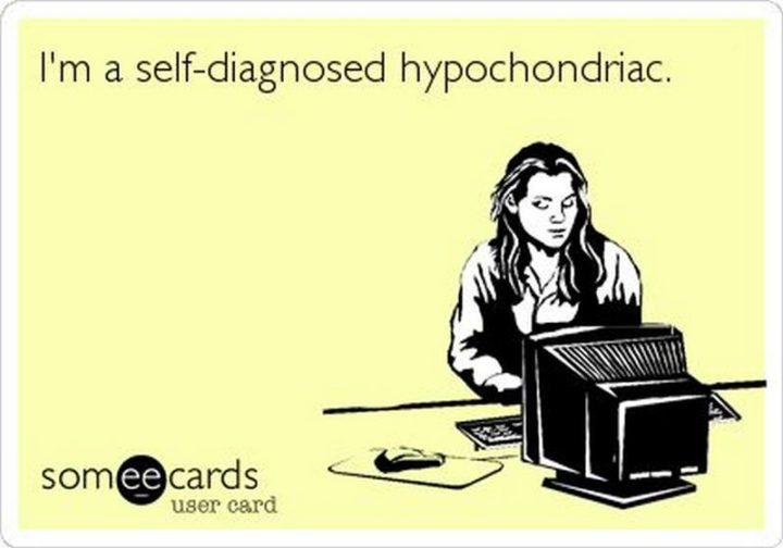 """""""I'm a self-diagnosed hypochondriac."""""""