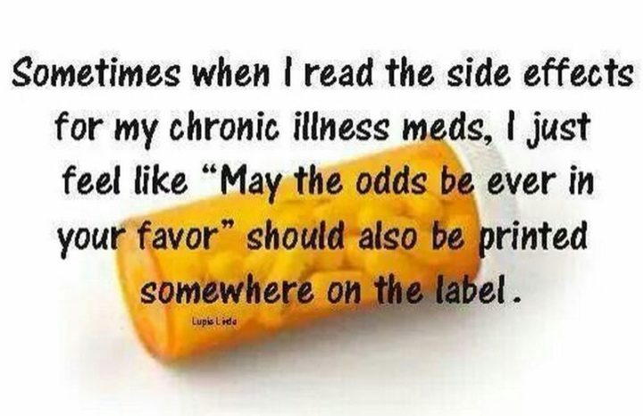 """""""Sometimes when I read the side effects for my chronic illness meds, I just feel like 'May the odds be ever in your favor' should be printed somewhere on the label."""""""