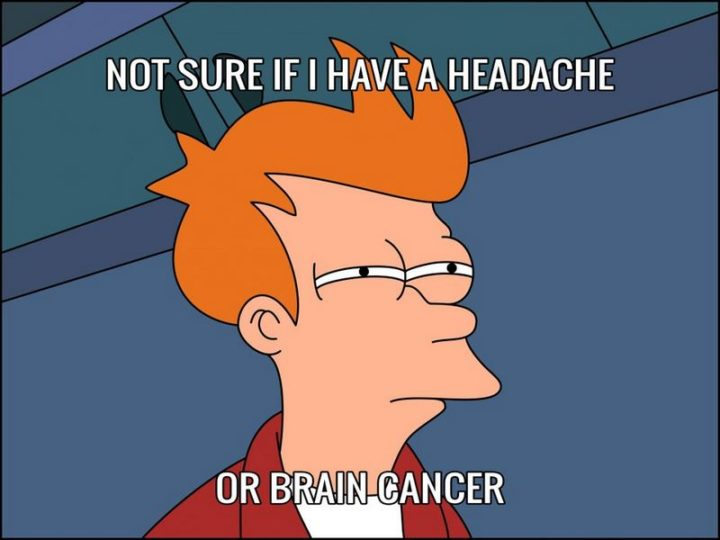 """""""Not sure if I have a headache or brain cancer."""""""