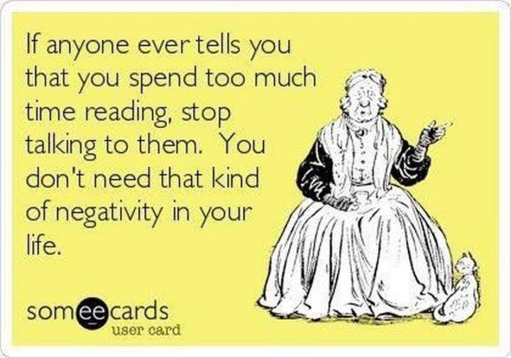 """""""If anyone ever tells you that you spend too much time reading, stop talking to them. You don't need that kind of negativity in your life."""""""