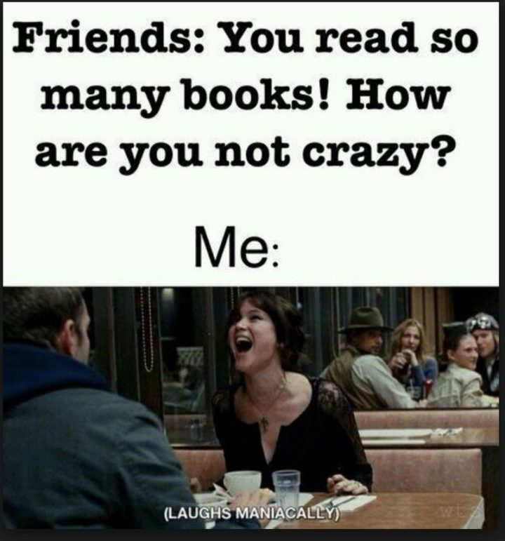"""""""Friends: You read so many books! How are you not crazy? Me: (Laughs maniacally)."""""""