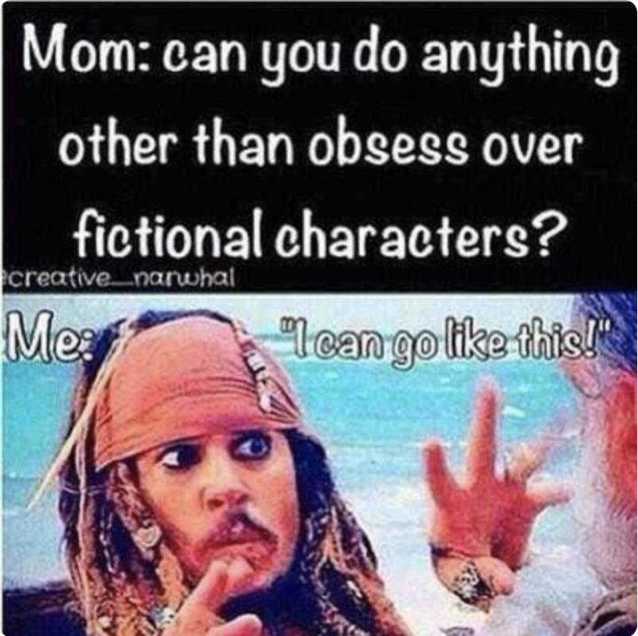 """""""Mom: Can you do anything other than obsessing over fictional characters? Me: I can go like this!"""""""