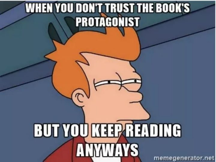 """""""When you don't trust the book's protagonist but you keep reading anyway."""""""