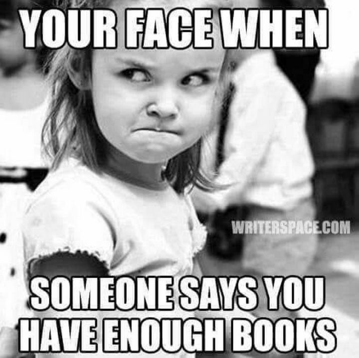 """""""Your face when someone says you have enough books."""""""