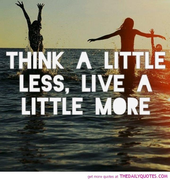 """""""Think a little less, live a little more."""""""