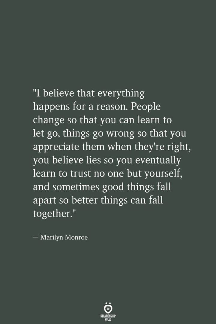 """""""I believe that everything happens for a reason. People change so that you can learn to let go, things go wrong so that you appreciate them when they're right, you believe lies so you eventually learn to trust no one but yourself, and sometimes good things fall apart so better things can fall together."""" - Marilyn Monroe"""