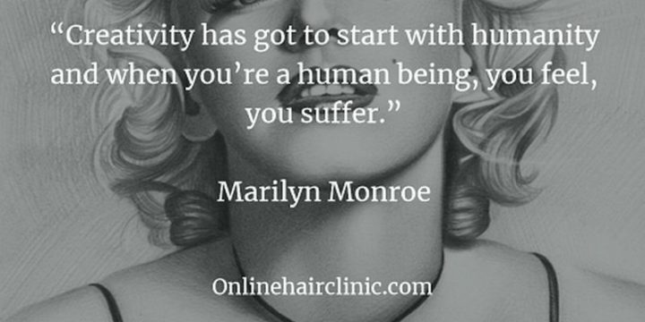 """""""Creativity has got to start with humanity and when you're a human being, you feel, you suffer."""" - Marilyn Monroe"""
