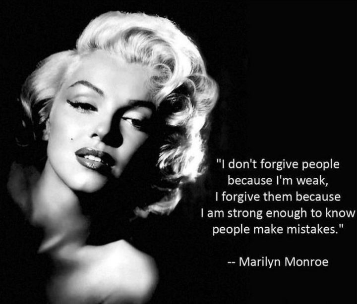 """""""I don't forgive people because I'm weak, I forgive them because I am strong enough to know people make mistakes."""" - Marilyn Monroe"""