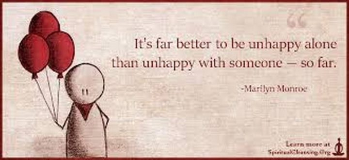 """""""It's far better to be unhappy alone than unhappy with someone - so far."""" - Marilyn Monroe"""