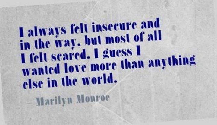 """""""I always felt insecure and in the way, but most of all I felt scared. I guess I wanted love more than anything else in the world."""" - Marilyn Monroe"""