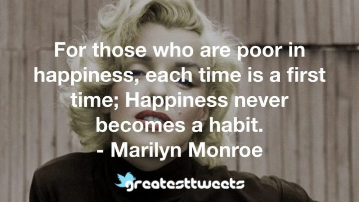 """""""For those who are poor in happiness, each time is a first time; happiness never becomes a habit."""" - Marilyn Monroe"""