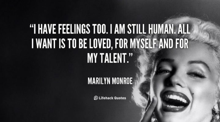 """""""I have feelings too. I am still human. All I want is to be loved, for myself and for my talent."""" - Marilyn Monroe"""