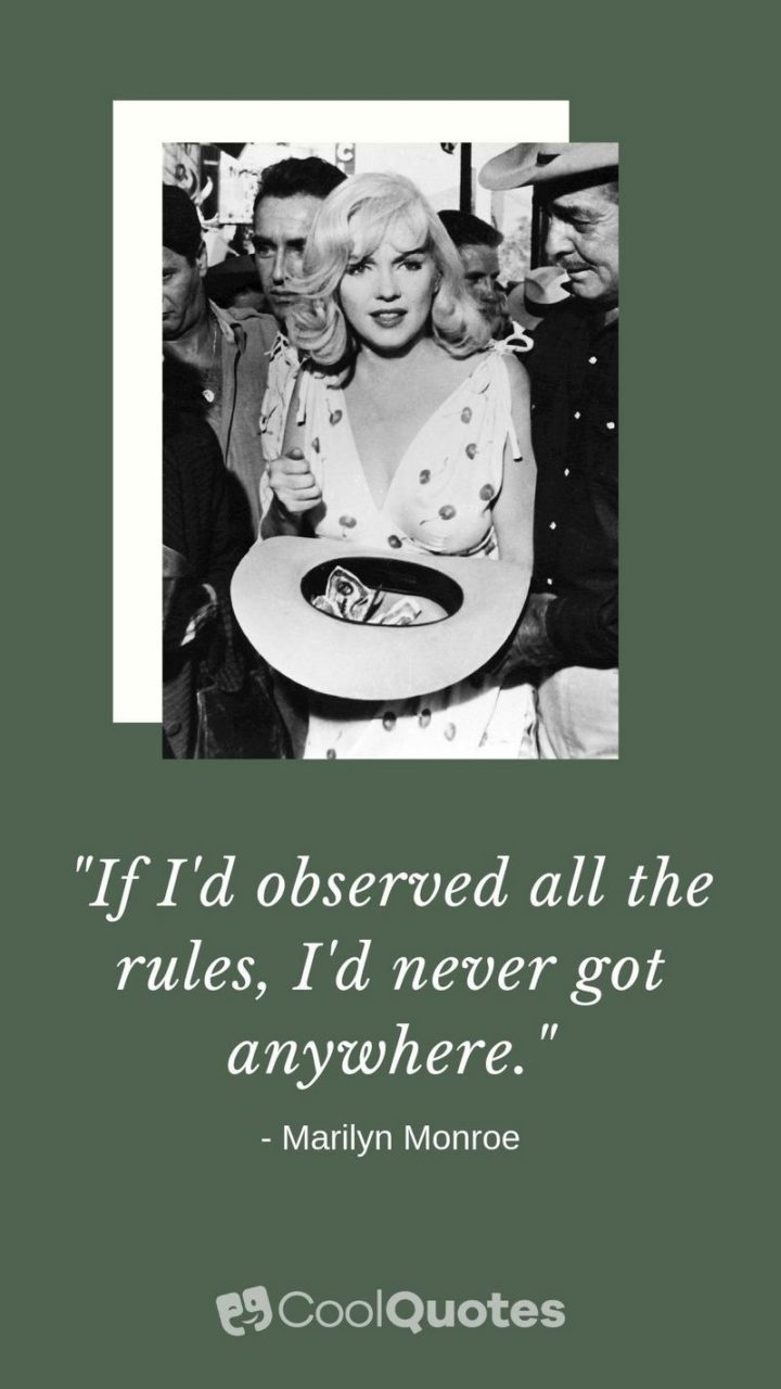 """""""If I'd observed all the rules, I'd never got anywhere."""" - Marilyn Monroe"""