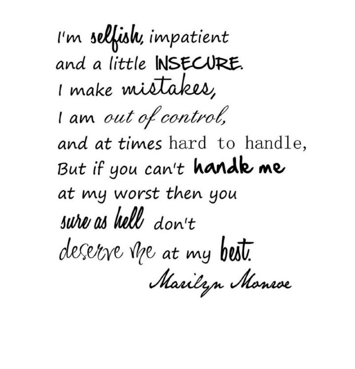"""""""I'm selfish, impatient, and a little insecure. I make mistakes, I am out of control and at times hard to handle. But if you can't handle me at my worst, then you sure as hell don't deserve me at my best."""" - Marilyn Monroe"""