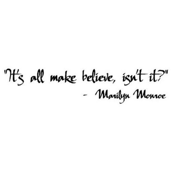 """""""It's all make-believe, isn't it?"""" - Marilyn Monroe"""