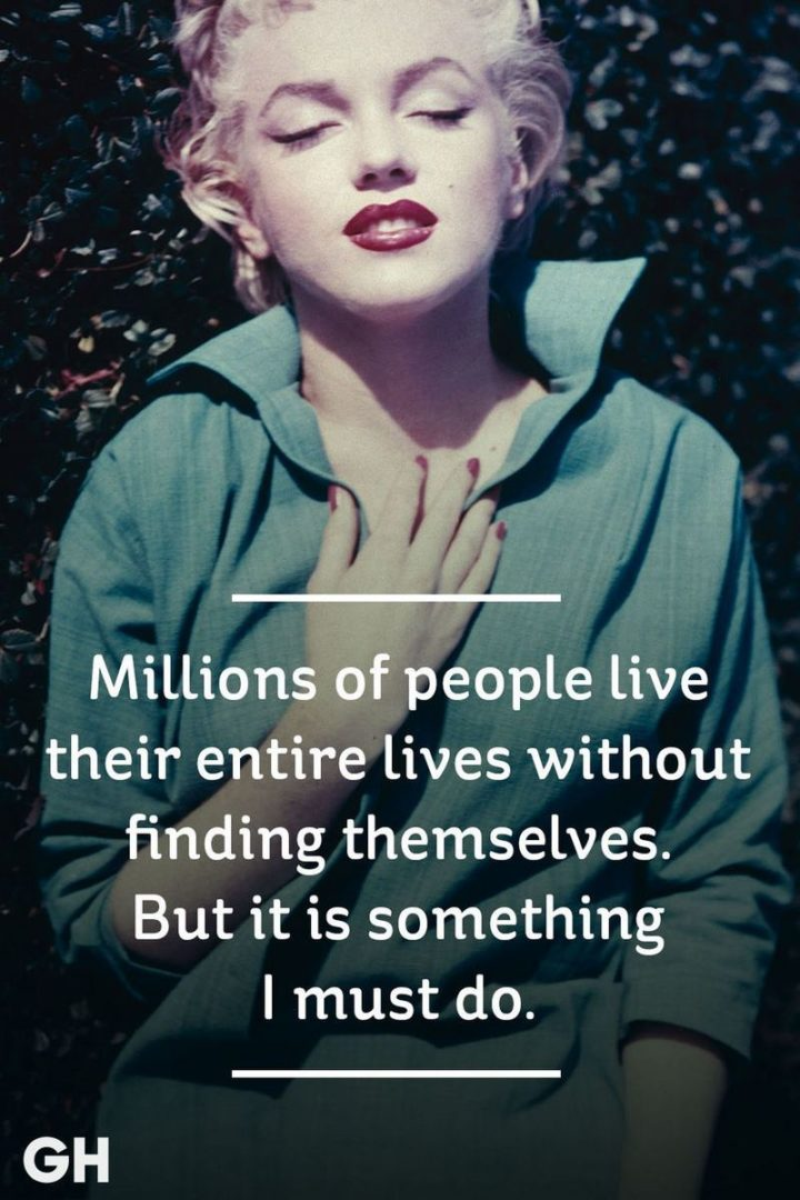 """""""Millions of people live their entire lives without finding themselves. But it is something I must do."""" - Marilyn Monroe"""
