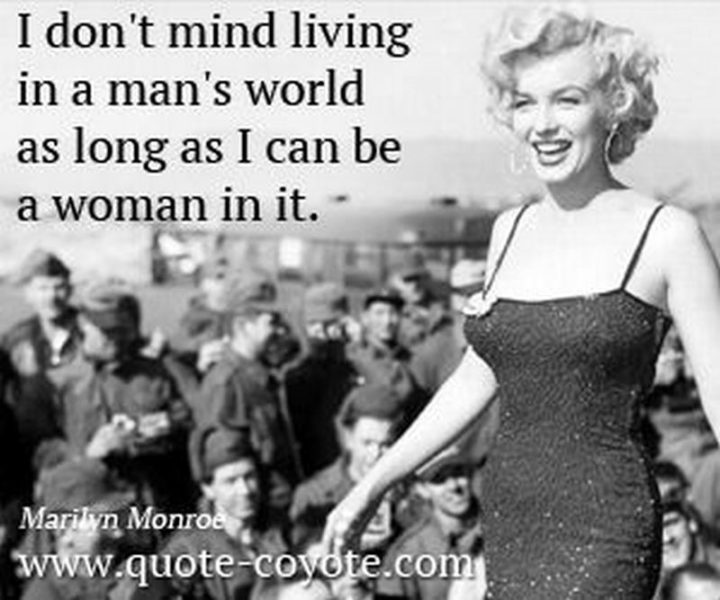 """""""I don't mind living in a man's world as long as I can be a woman in it."""" - Marilyn Monroe"""