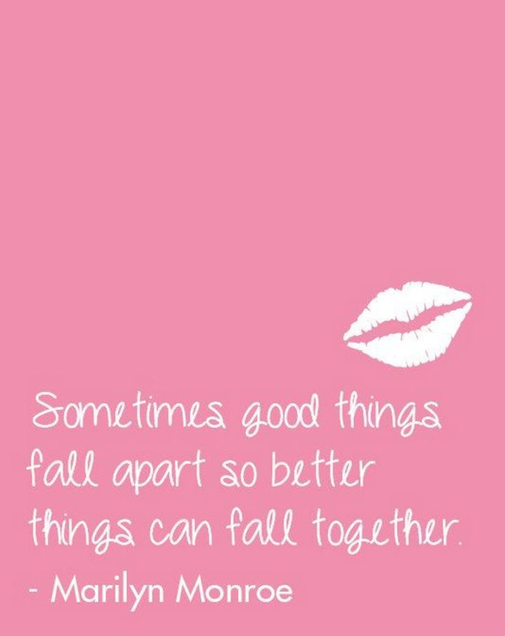 """""""Sometimes good things fall apart so better things can fall together."""" - Marilyn Monroe"""