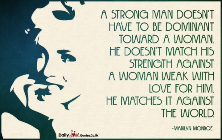 """""""A strong man doesn't have to be dominant toward a woman. He doesn't match his strength against a woman weak with love for him. He matches it against the world."""" - Marilyn Monroe"""