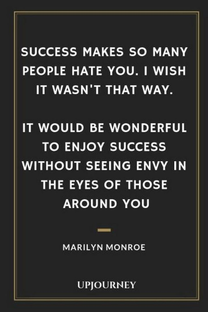 """""""Success makes so many people hate you. I wish it wasn't that way. It would be wonderful to enjoy success without seeing envy in the eyes of those around you."""" - Marilyn Monroe"""