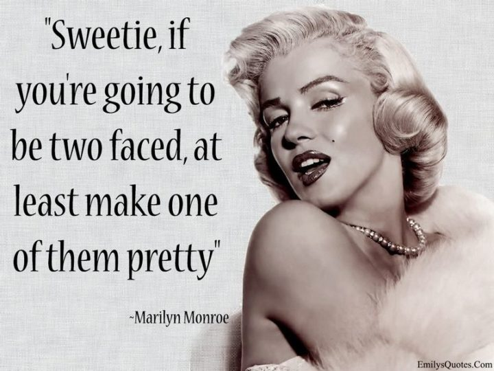"""""""Sweetie, if you're gonna be two-faced, at least make one of them pretty."""" - Marilyn Monroe"""