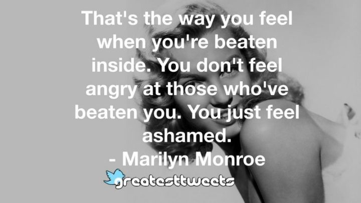 """""""That's the way you feel when you're beaten inside. You don't feel angry at those who've beaten you. You just feel ashamed."""" - Marilyn Monroe"""