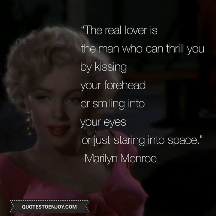 """""""The real lover is the man who can thrill you by kissing your forehead or smiling into your eyes or just staring into space."""" - Marilyn Monroe"""
