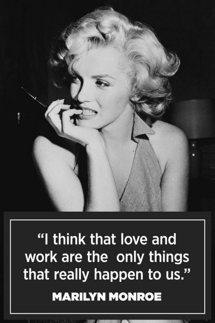 """""""I think that love and work are the only things that really happen to us."""" - Marilyn Monroe"""