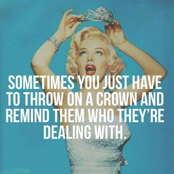 """""""Sometimes you just have to throw on a crown and remind them who they're dealing with."""" - Marilyn Monroe"""