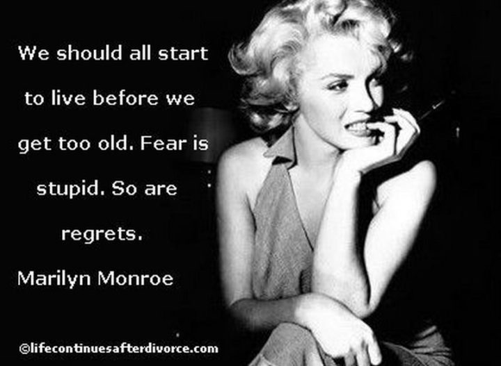 """""""We should all start to live before we get too old. Fear is stupid. So are regrets."""" - Marilyn Monroe"""
