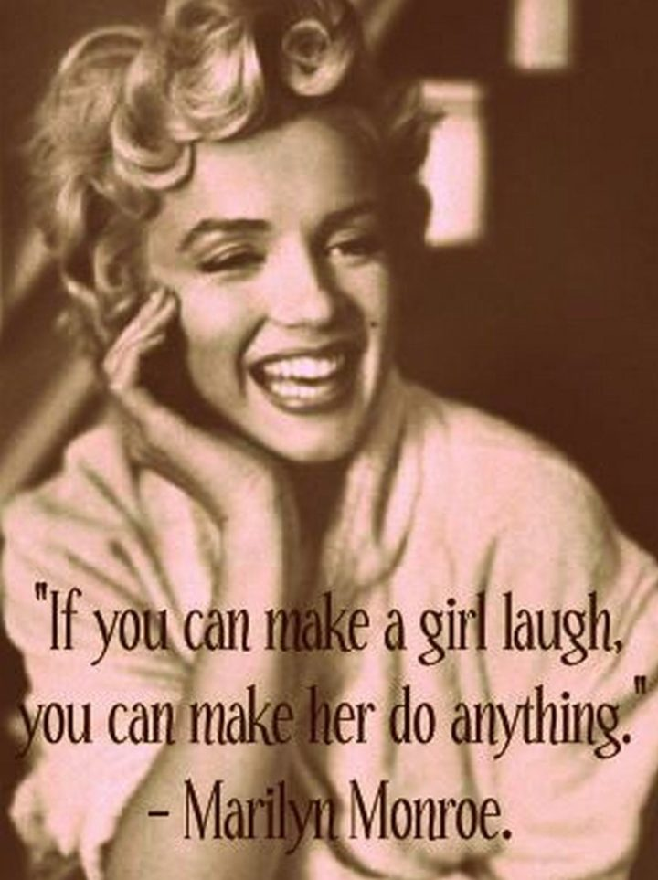 """""""If you can make a woman laugh, you can make her do anything."""" - Marilyn Monroe"""