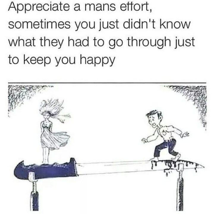"""51 Funny Men Memes - """"Appreciate a mans effort, sometimes you just didn't know what they had to go through just to keep you happy."""""""