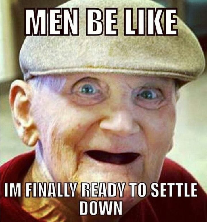 """""""Men be like, 'I'm finally ready to settle down'."""""""