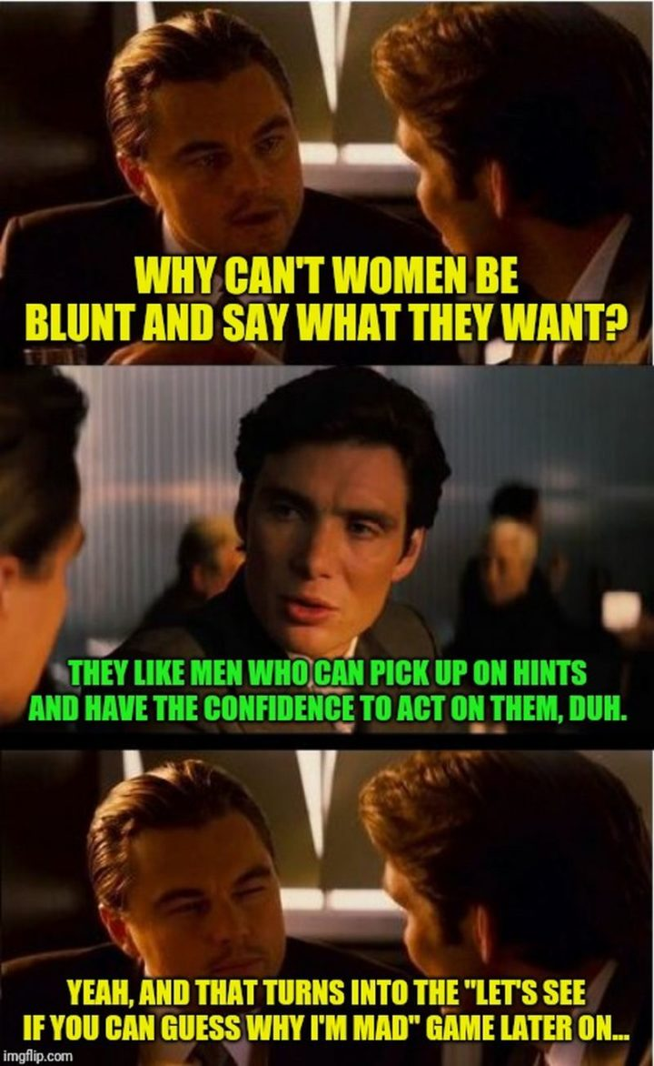 """""""Why can't women be blunt and say what they want? They like men who can pick up on hints and have the confidence to act on them, duh. Yeah, and that turns into the, 'Let's see if you can guess why I""""m mad' game later on..."""""""