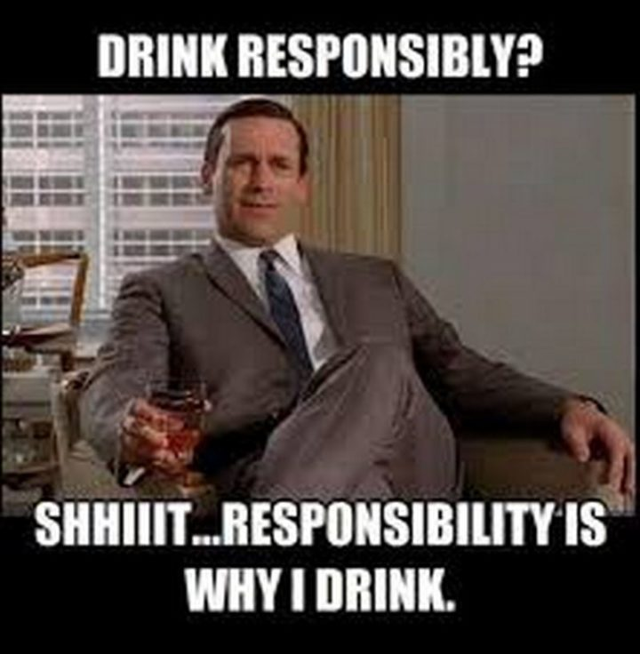 """51 Men Memes - """"Drink responsibly? Shhiiit...Responsibility is why I drink."""""""
