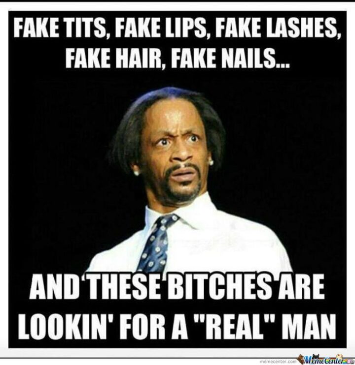 """51 Funny Men Memes - """"Fake [censored], fake lips, fake lashes, fake hair, fake nails, and these [censored] are lookin' for a 'real' man."""""""